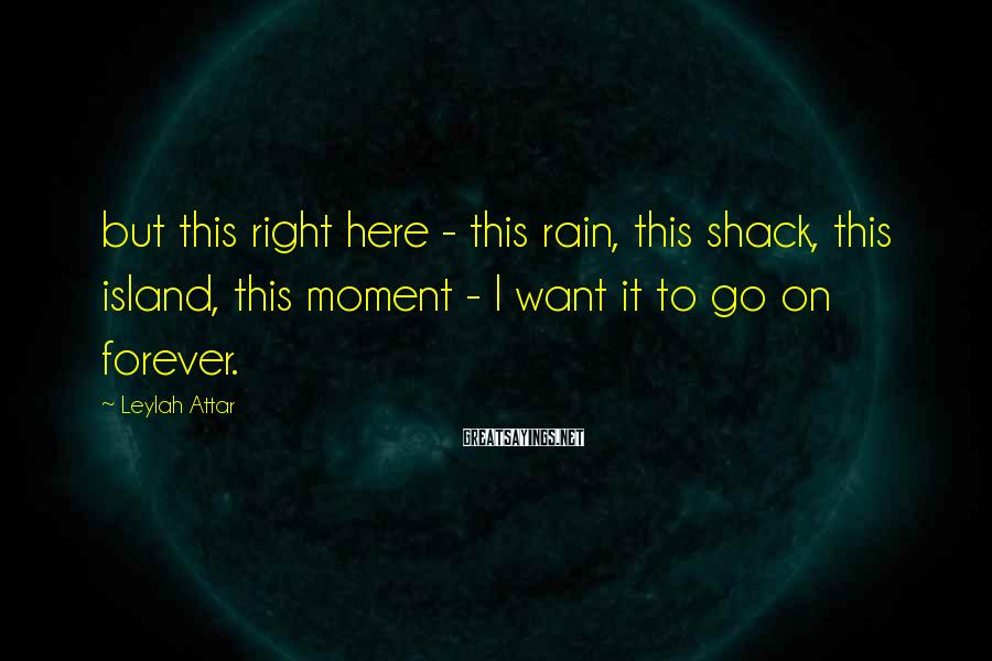 Leylah Attar Sayings: but this right here - this rain, this shack, this island, this moment - I
