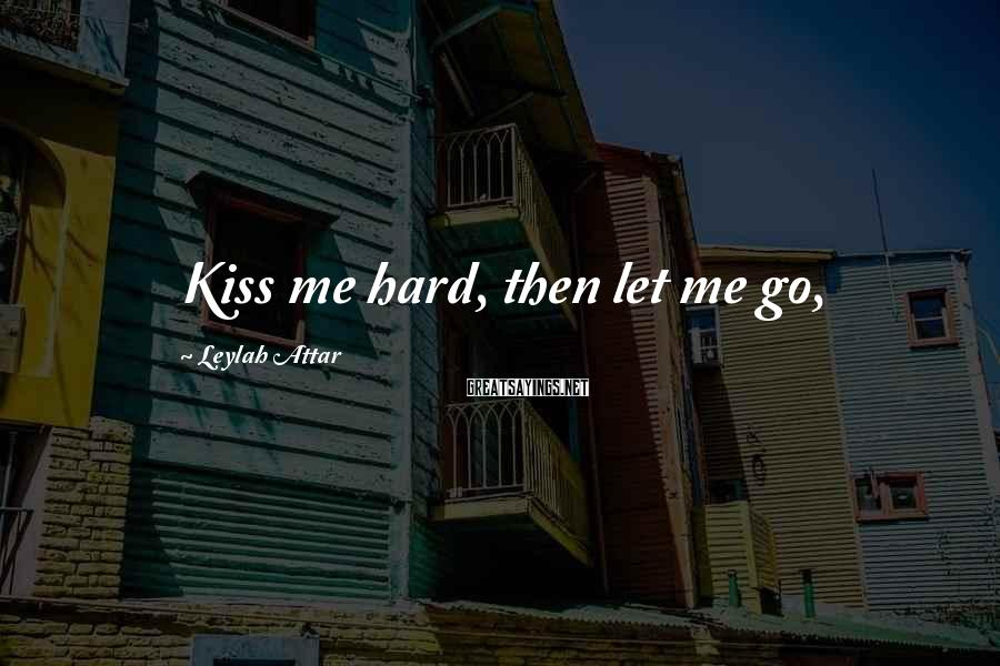 Leylah Attar Sayings: Kiss me hard, then let me go,
