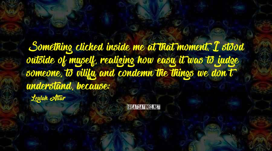Leylah Attar Sayings: Something clicked inside me at that moment. I stood outside of myself, realizing how easy