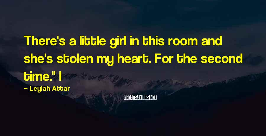 Leylah Attar Sayings: There's a little girl in this room and she's stolen my heart. For the second
