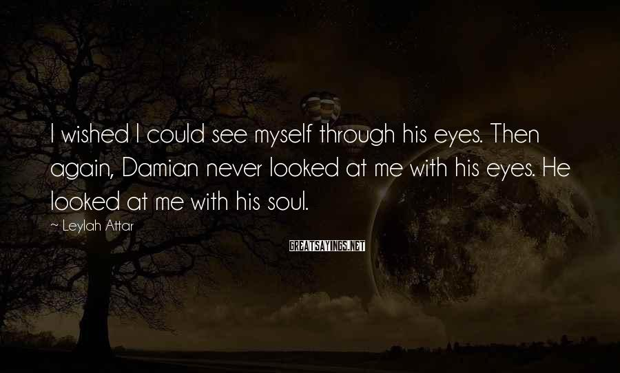 Leylah Attar Sayings: I wished I could see myself through his eyes. Then again, Damian never looked at