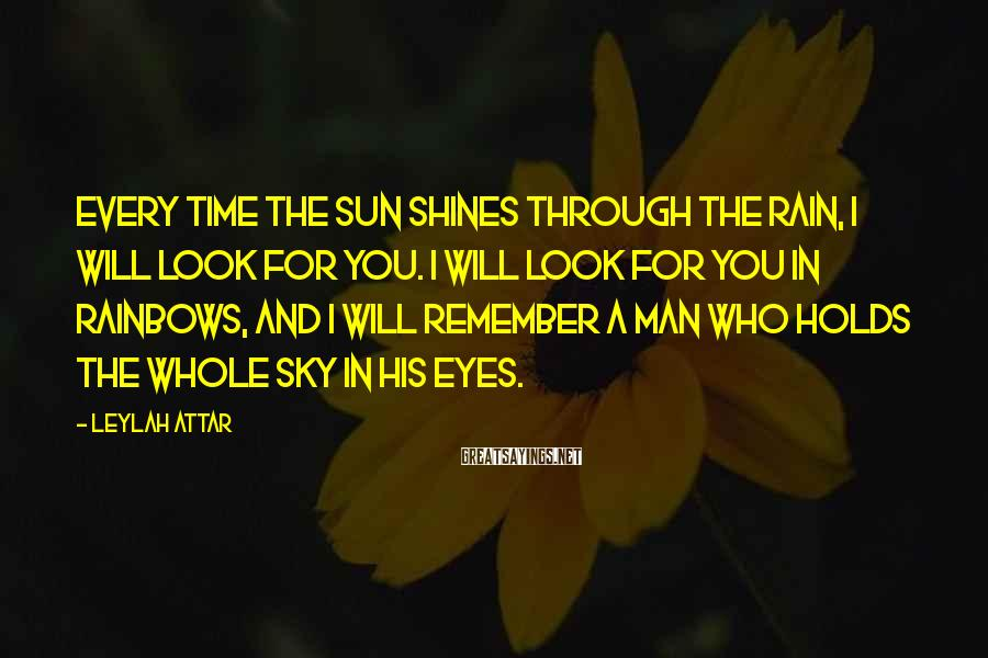 Leylah Attar Sayings: Every time the sun shines through the rain, I will look for you. I will