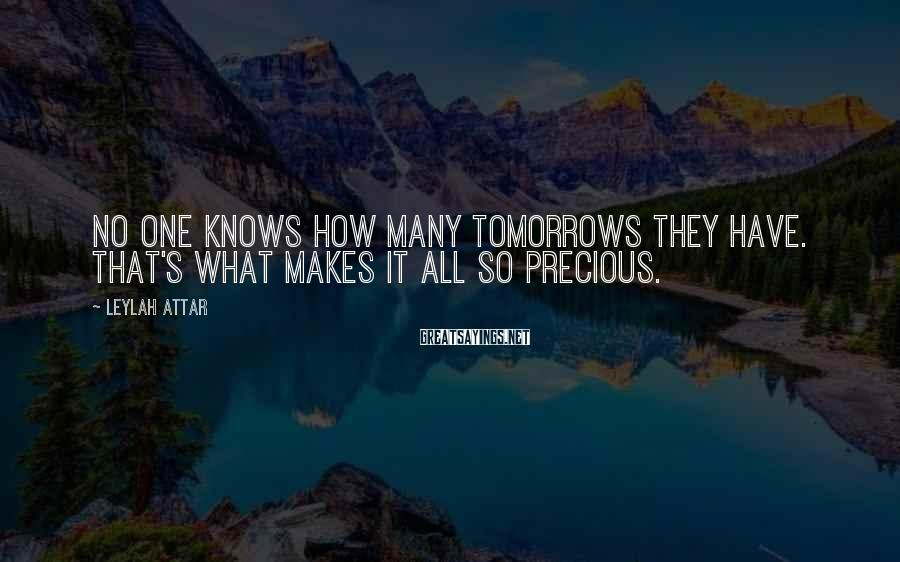 Leylah Attar Sayings: No one knows how many tomorrows they have. That's what makes it all so precious.
