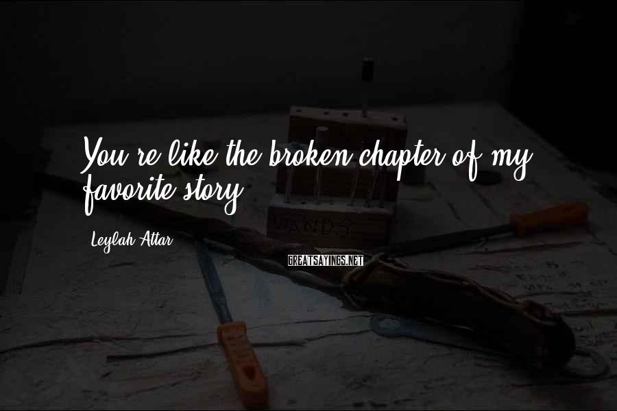Leylah Attar Sayings: You're like the broken chapter of my favorite story.