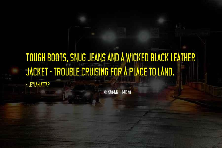 Leylah Attar Sayings: Tough boots, snug jeans and a wicked black leather jacket - trouble cruising for a