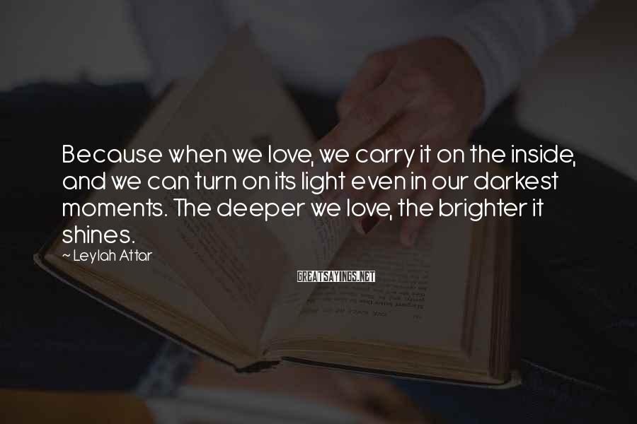 Leylah Attar Sayings: Because when we love, we carry it on the inside, and we can turn on