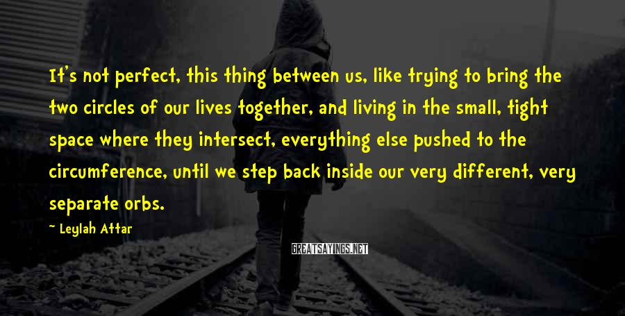 Leylah Attar Sayings: It's not perfect, this thing between us, like trying to bring the two circles of