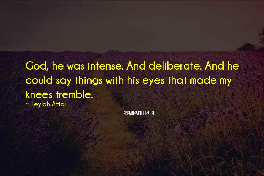 Leylah Attar Sayings: God, he was intense. And deliberate. And he could say things with his eyes that