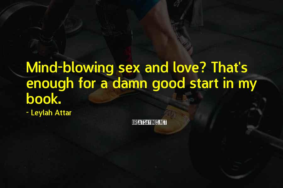 Leylah Attar Sayings: Mind-blowing sex and love? That's enough for a damn good start in my book.