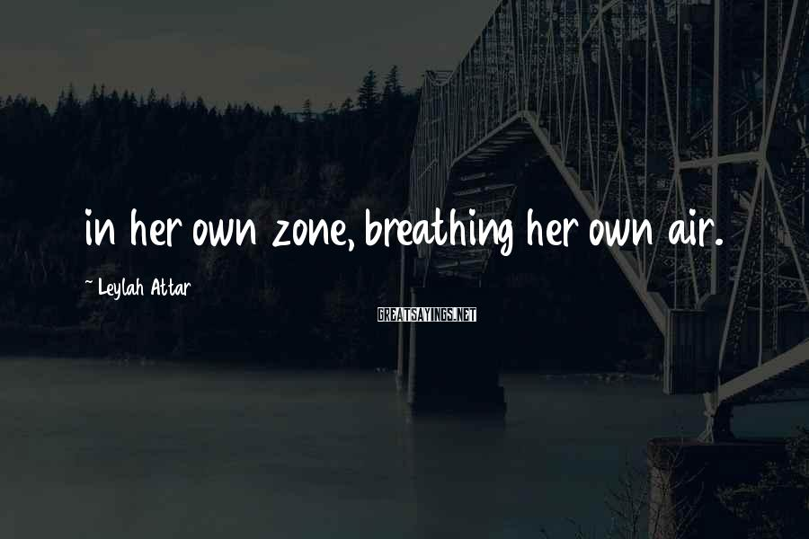 Leylah Attar Sayings: in her own zone, breathing her own air.