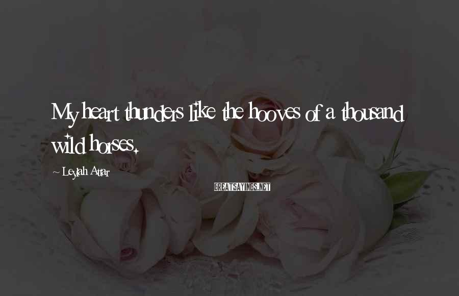 Leylah Attar Sayings: My heart thunders like the hooves of a thousand wild horses.
