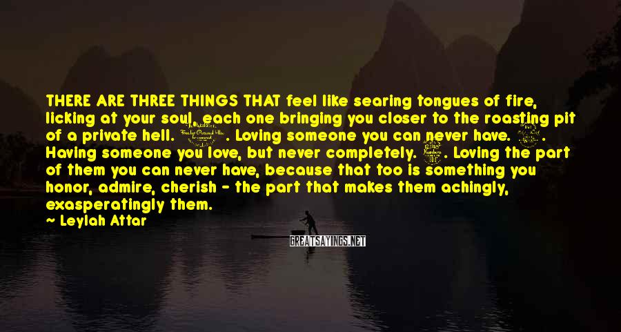 Leylah Attar Sayings: THERE ARE THREE THINGS THAT feel like searing tongues of fire, licking at your soul,