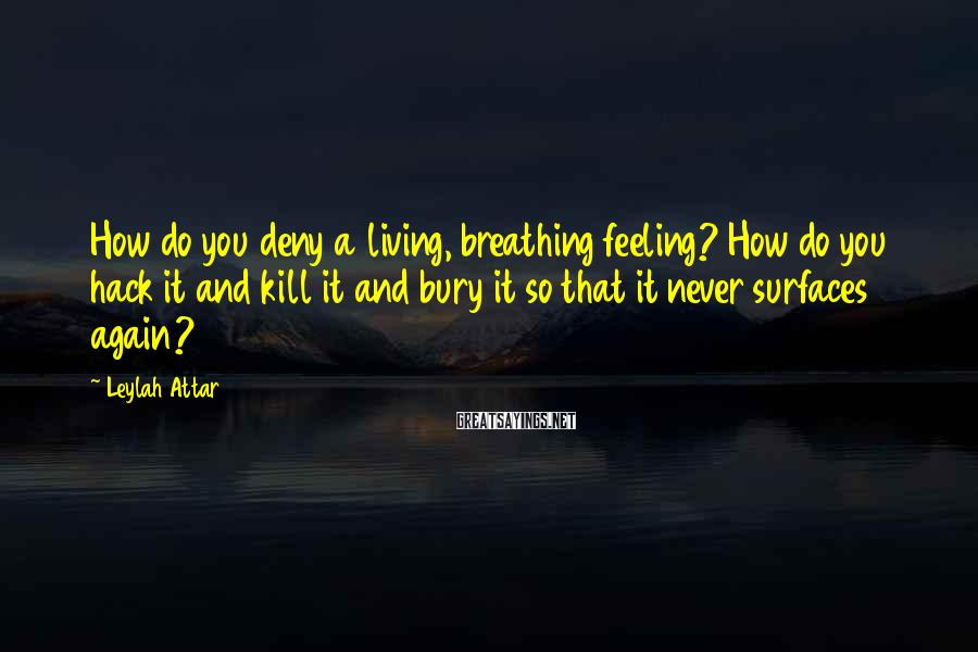 Leylah Attar Sayings: How do you deny a living, breathing feeling? How do you hack it and kill
