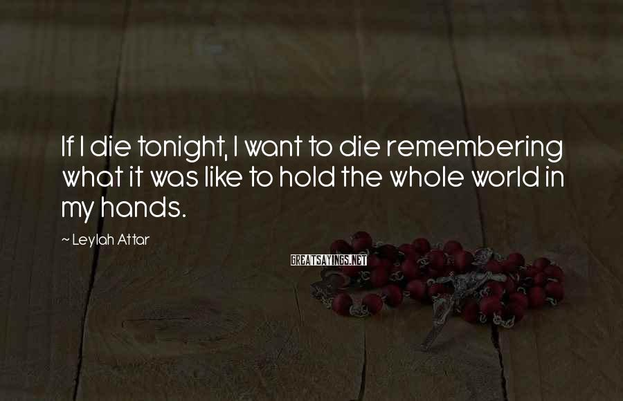 Leylah Attar Sayings: If I die tonight, I want to die remembering what it was like to hold