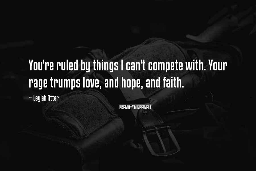 Leylah Attar Sayings: You're ruled by things I can't compete with. Your rage trumps love, and hope, and