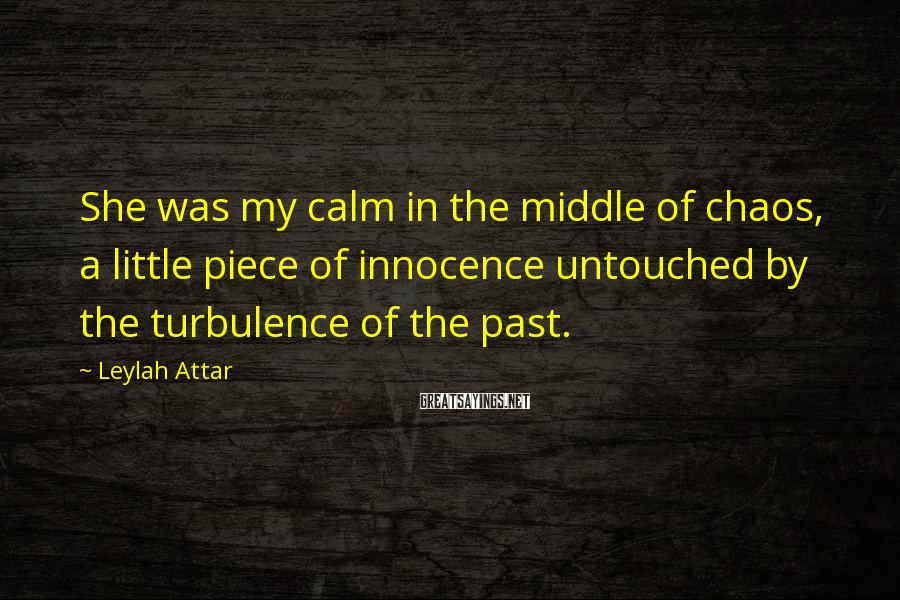 Leylah Attar Sayings: She was my calm in the middle of chaos, a little piece of innocence untouched