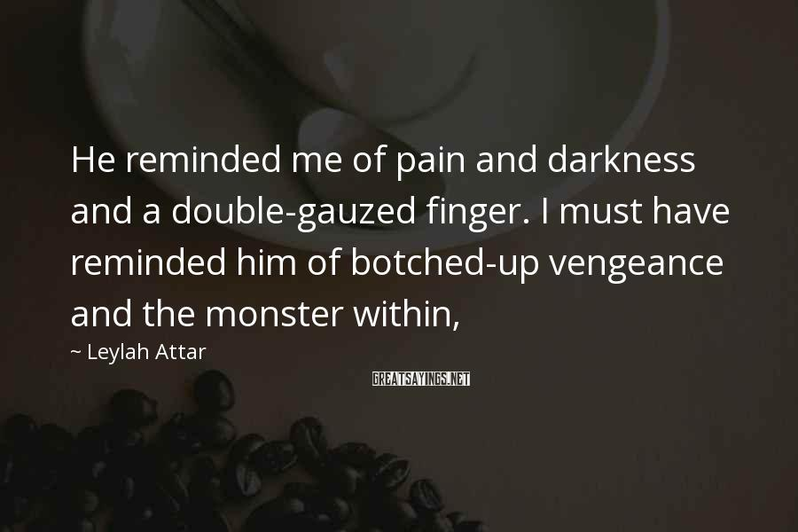 Leylah Attar Sayings: He reminded me of pain and darkness and a double-gauzed finger. I must have reminded
