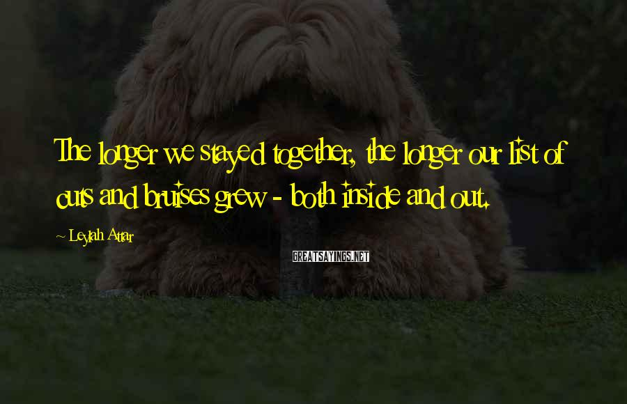 Leylah Attar Sayings: The longer we stayed together, the longer our list of cuts and bruises grew -
