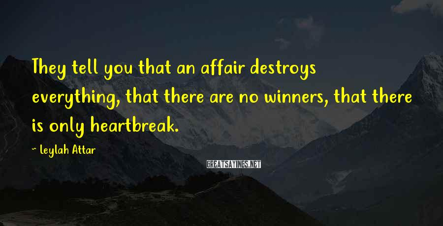 Leylah Attar Sayings: They tell you that an affair destroys everything, that there are no winners, that there