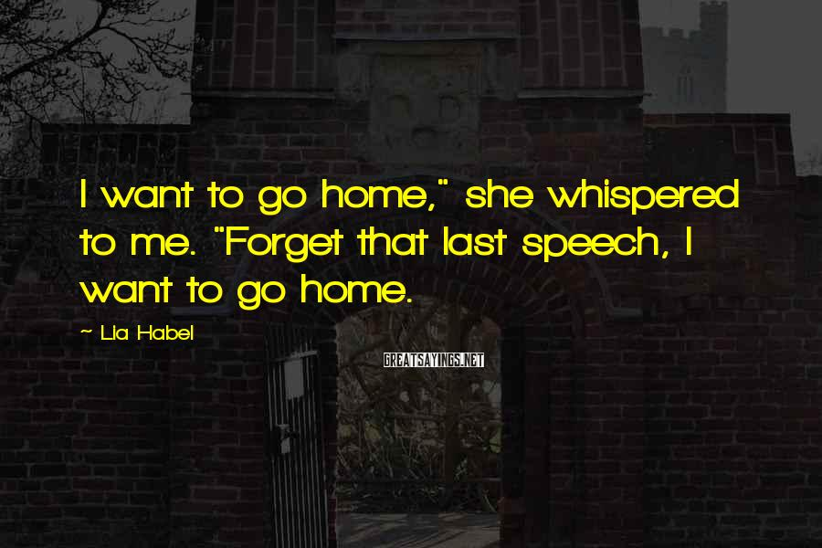 """Lia Habel Sayings: I want to go home,"""" she whispered to me. """"Forget that last speech, I want"""