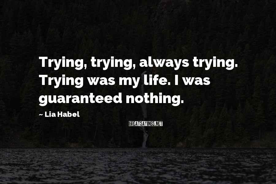 Lia Habel Sayings: Trying, trying, always trying. Trying was my life. I was guaranteed nothing.