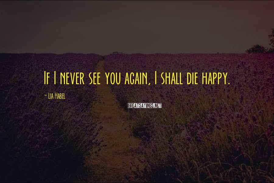 Lia Habel Sayings: If I never see you again, I shall die happy.