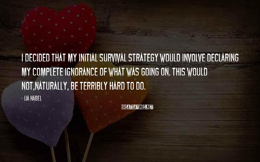 Lia Habel Sayings: I decided that my initial survival strategy would involve declaring my complete ignorance of what
