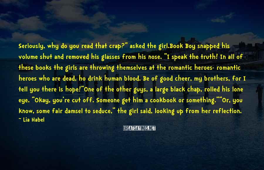 """Lia Habel Sayings: Seriously, why do you read that crap?"""" asked the girl.Book Boy snapped his volume shut"""