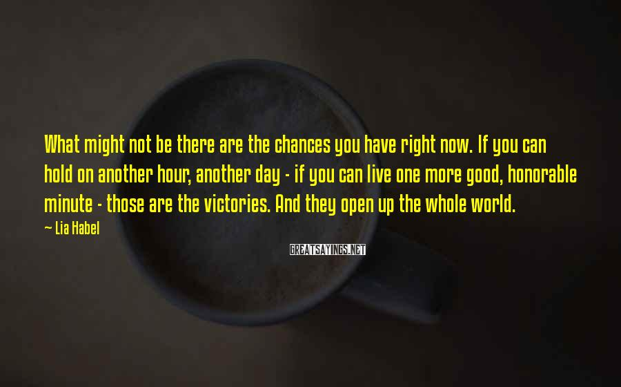 Lia Habel Sayings: What might not be there are the chances you have right now. If you can