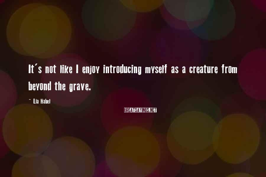 Lia Habel Sayings: It's not like I enjoy introducing myself as a creature from beyond the grave.