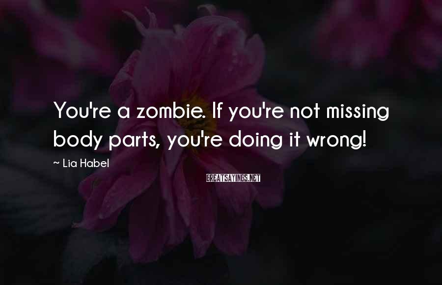 Lia Habel Sayings: You're a zombie. If you're not missing body parts, you're doing it wrong!