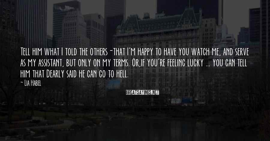 Lia Habel Sayings: Tell him what I told the others-that I'm happy to have you watch me, and