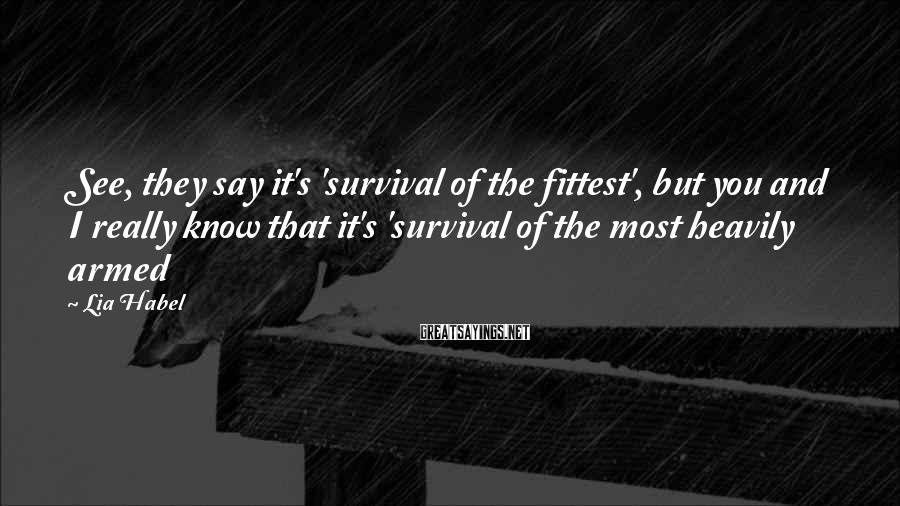 Lia Habel Sayings: See, they say it's 'survival of the fittest', but you and I really know that