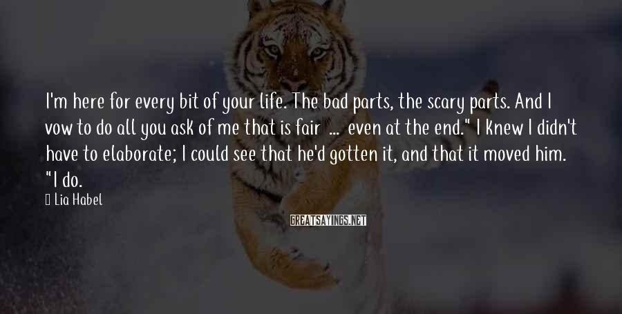 Lia Habel Sayings: I'm here for every bit of your life. The bad parts, the scary parts. And