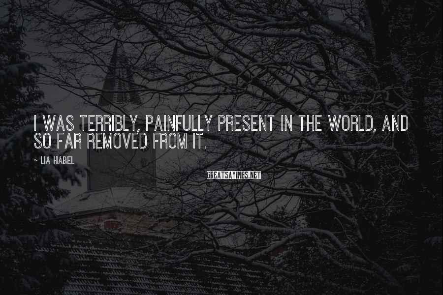 Lia Habel Sayings: I was terribly, painfully present in the world, and so far removed from it.