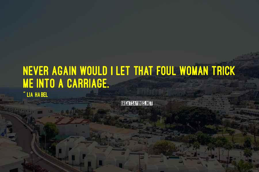 Lia Habel Sayings: Never again would I let that foul woman trick me into a carriage.