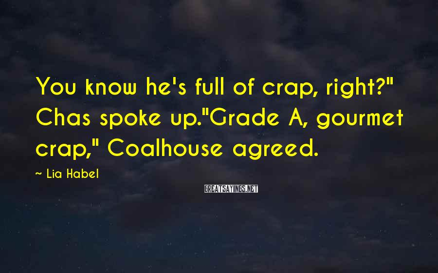 """Lia Habel Sayings: You know he's full of crap, right?"""" Chas spoke up.""""Grade A, gourmet crap,"""" Coalhouse agreed."""