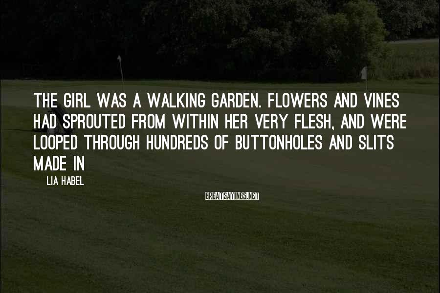 Lia Habel Sayings: The girl was a walking garden. Flowers and vines had sprouted from within her very