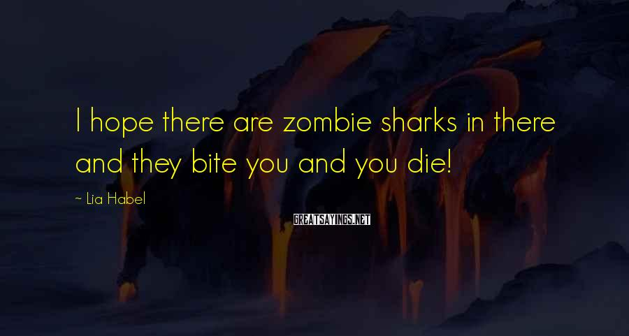Lia Habel Sayings: I hope there are zombie sharks in there and they bite you and you die!