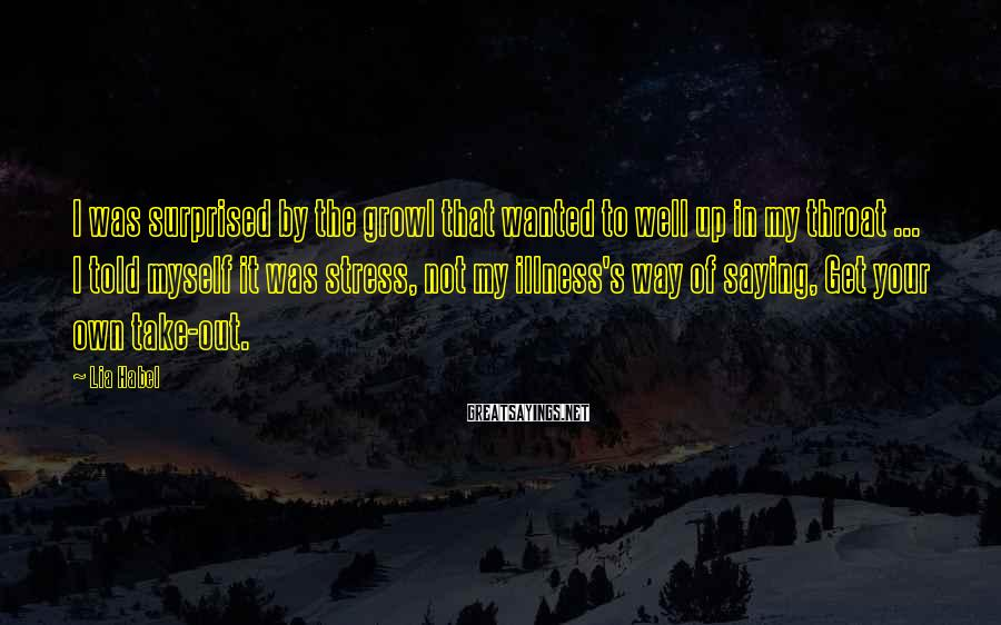 Lia Habel Sayings: I was surprised by the growl that wanted to well up in my throat ...