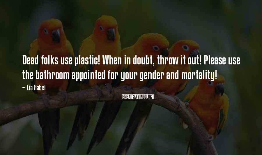 Lia Habel Sayings: Dead folks use plastic! When in doubt, throw it out! Please use the bathroom appointed
