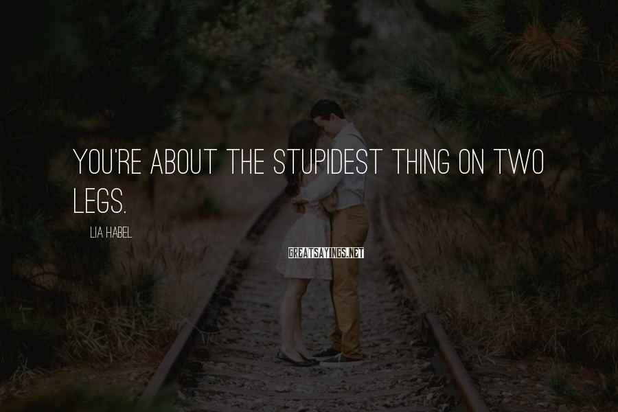Lia Habel Sayings: You're about the stupidest thing on two legs.