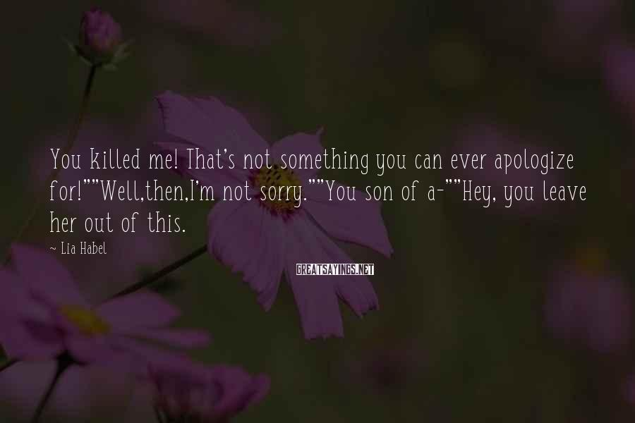 """Lia Habel Sayings: You killed me! That's not something you can ever apologize for!""""""""Well,then,I'm not sorry.""""""""You son of"""