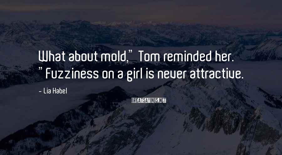 """Lia Habel Sayings: What about mold,"""" Tom reminded her. """"Fuzziness on a girl is never attractive."""