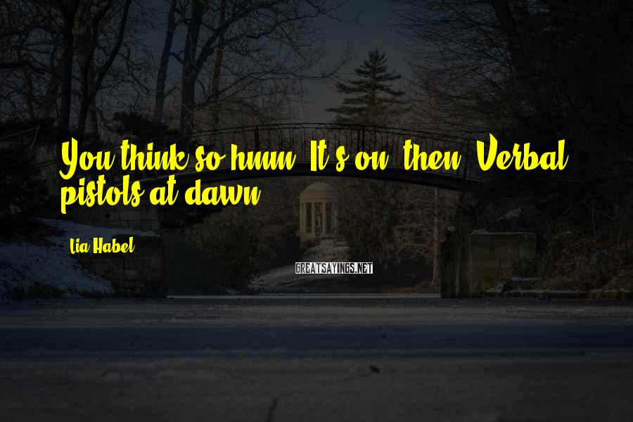 Lia Habel Sayings: You think so,hmm? It's on, then. Verbal pistols at dawn.