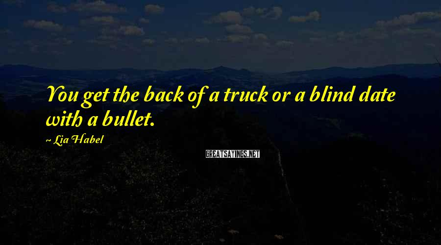 Lia Habel Sayings: You get the back of a truck or a blind date with a bullet.