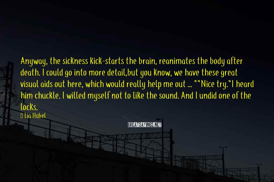 Lia Habel Sayings: Anyway, the sickness kick-starts the brain, reanimates the body after death. I could go into