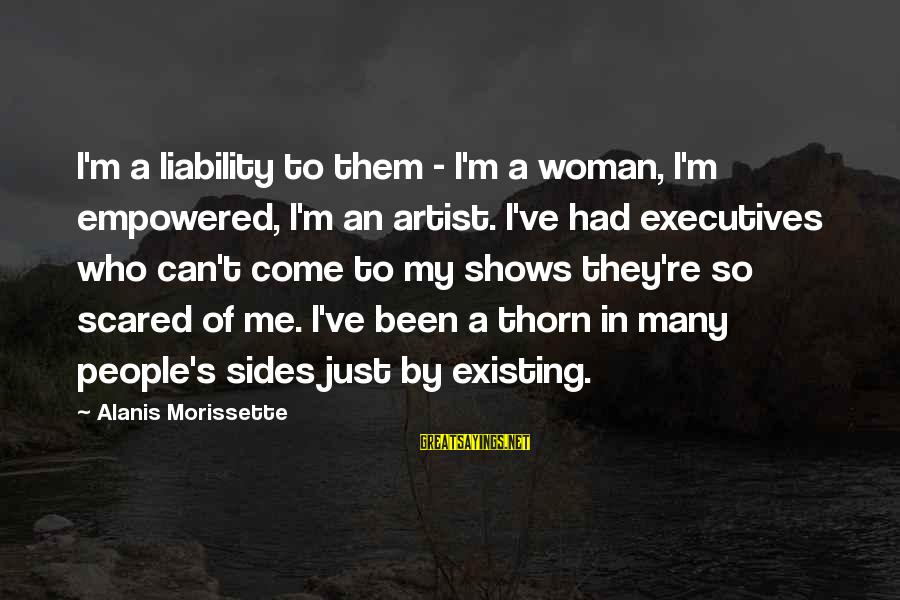 Liability Sayings By Alanis Morissette: I'm a liability to them - I'm a woman, I'm empowered, I'm an artist. I've