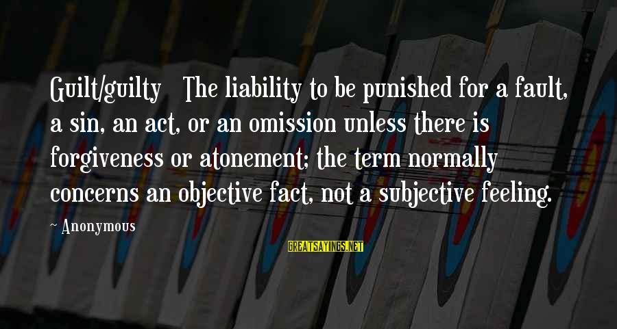 Liability Sayings By Anonymous: Guilt/guilty The liability to be punished for a fault, a sin, an act, or an