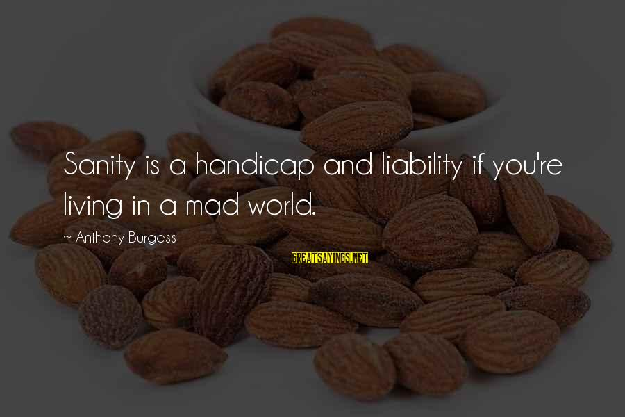 Liability Sayings By Anthony Burgess: Sanity is a handicap and liability if you're living in a mad world.